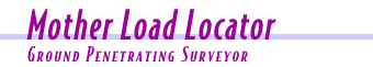 The Mother Load Locator is a ground penetrating surveyor.